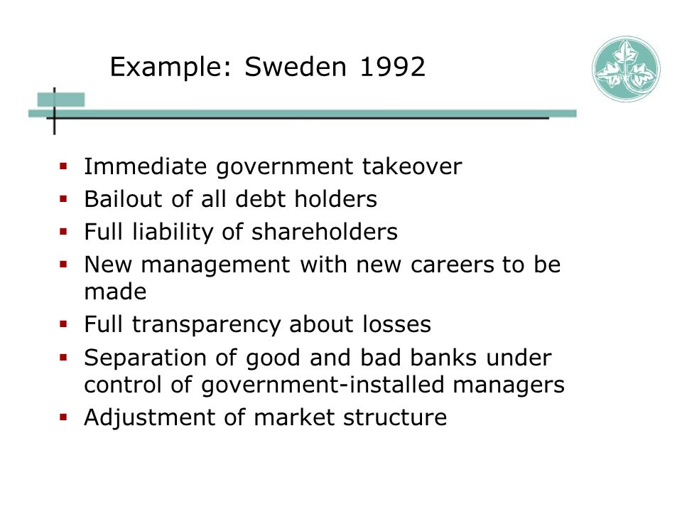 Example: Sweden 1992  Immediate government takeover  Bailout of all debt holders  Full liability of shareholders  New management with new careers