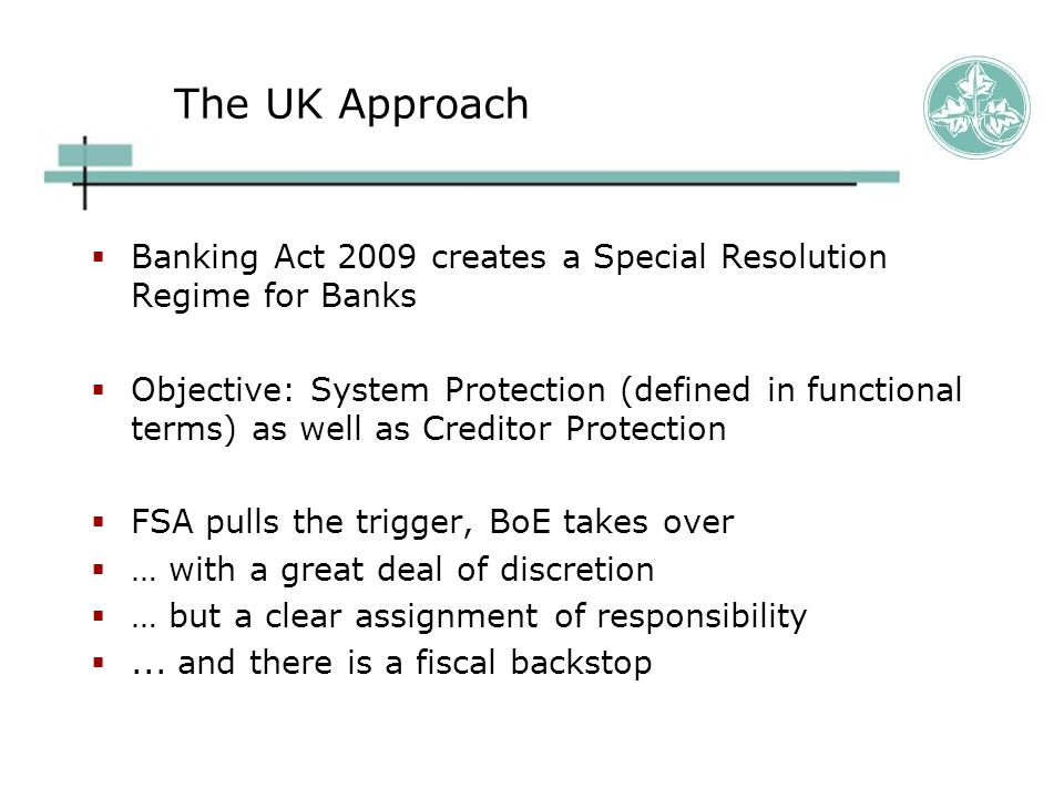 The UK Approach  Banking Act 2009 creates a Special Resolution Regime for Banks  Objective: System Protection (defined in functional terms) as well