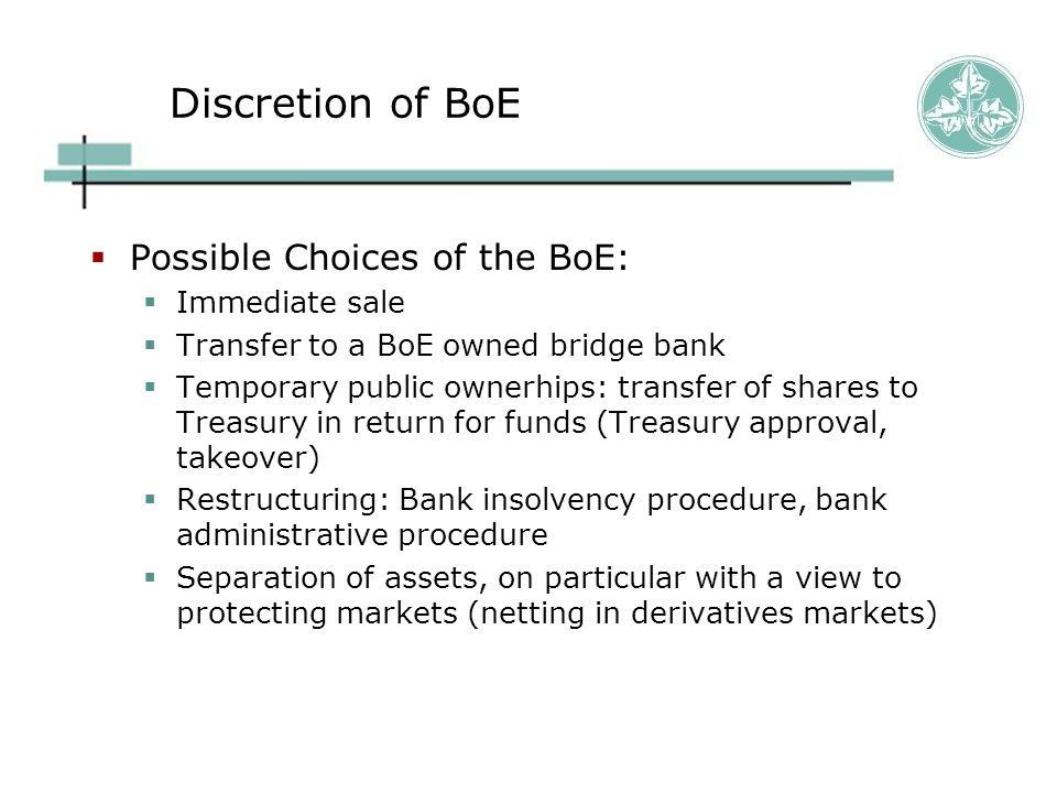 Discretion of BoE  Possible Choices of the BoE:  Immediate sale  Transfer to a BoE owned bridge bank  Temporary public ownerhips: transfer of shar