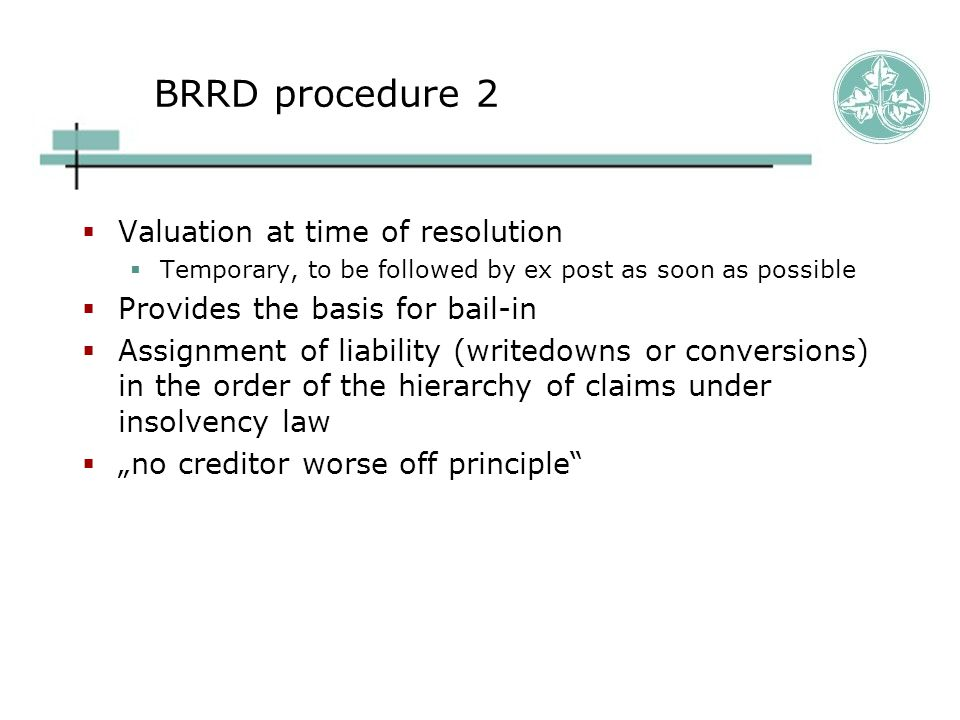 """BRRD procedure 2  Valuation at time of resolution  Temporary, to be followed by ex post as soon as possible  Provides the basis for bail-in  Assignment of liability (writedowns or conversions) in the order of the hierarchy of claims under insolvency law  """"no creditor worse off principle"""