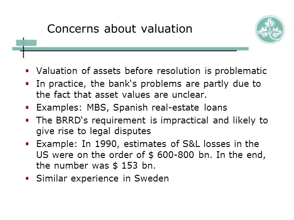 Concerns about valuation  Valuation of assets before resolution is problematic  In practice, the bank's problems are partly due to the fact that asset values are unclear.