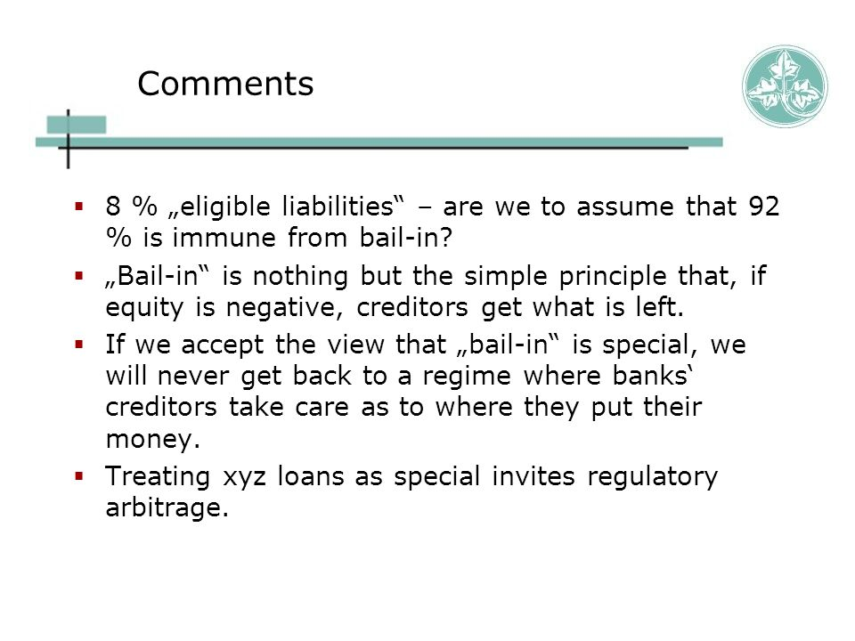 """Comments  8 % """"eligible liabilities"""" – are we to assume that 92 % is immune from bail-in?  """"Bail-in"""" is nothing but the simple principle that, if eq"""