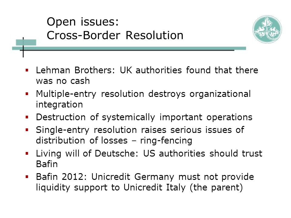 Open issues: Cross-Border Resolution  Lehman Brothers: UK authorities found that there was no cash  Multiple-entry resolution destroys organizationa