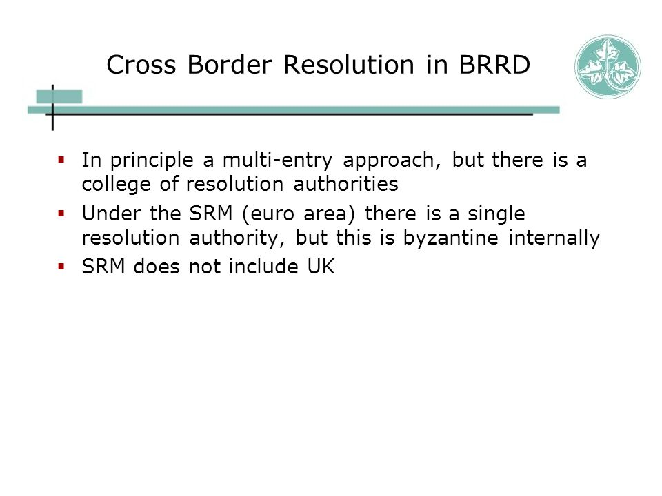 Cross Border Resolution in BRRD  In principle a multi-entry approach, but there is a college of resolution authorities  Under the SRM (euro area) th