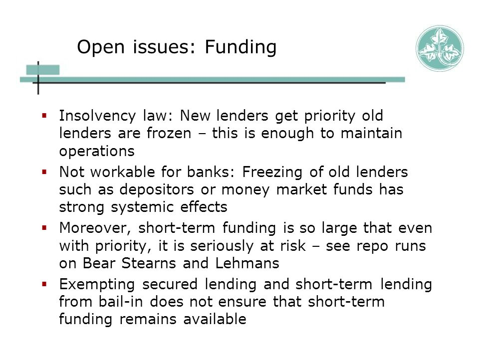 Open issues: Funding  Insolvency law: New lenders get priority old lenders are frozen – this is enough to maintain operations  Not workable for banks: Freezing of old lenders such as depositors or money market funds has strong systemic effects  Moreover, short-term funding is so large that even with priority, it is seriously at risk – see repo runs on Bear Stearns and Lehmans  Exempting secured lending and short-term lending from bail-in does not ensure that short-term funding remains available