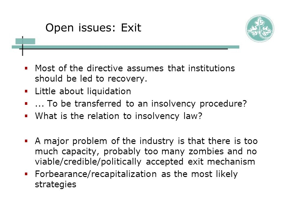 Open issues: Exit  Most of the directive assumes that institutions should be led to recovery.  Little about liquidation ... To be transferred to an