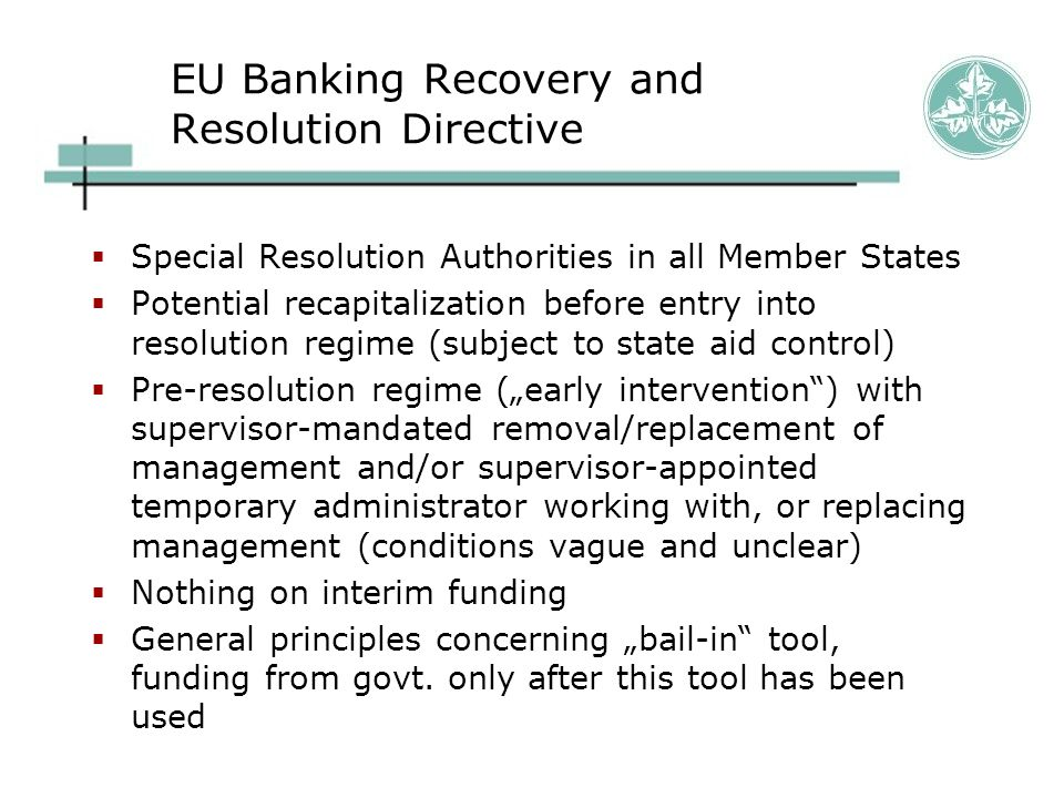 """EU Banking Recovery and Resolution Directive  Special Resolution Authorities in all Member States  Potential recapitalization before entry into resolution regime (subject to state aid control)  Pre-resolution regime (""""early intervention ) with supervisor-mandated removal/replacement of management and/or supervisor-appointed temporary administrator working with, or replacing management (conditions vague and unclear)  Nothing on interim funding  General principles concerning """"bail-in tool, funding from govt."""