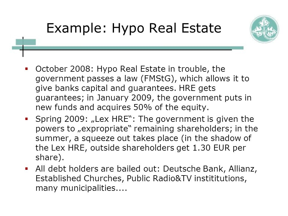 Example: Hypo Real Estate  October 2008: Hypo Real Estate in trouble, the government passes a law (FMStG), which allows it to give banks capital and guarantees.