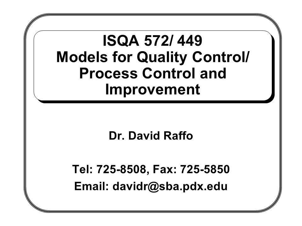 ISQA 572/ 449 Models for Quality Control/ Process Control and Improvement Dr. David Raffo Tel: 725-8508, Fax: 725-5850 Email: davidr@sba.pdx.edu