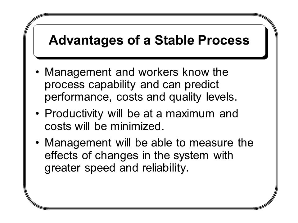 Advantages of a Stable Process Management and workers know the process capability and can predict performance, costs and quality levels. Productivity
