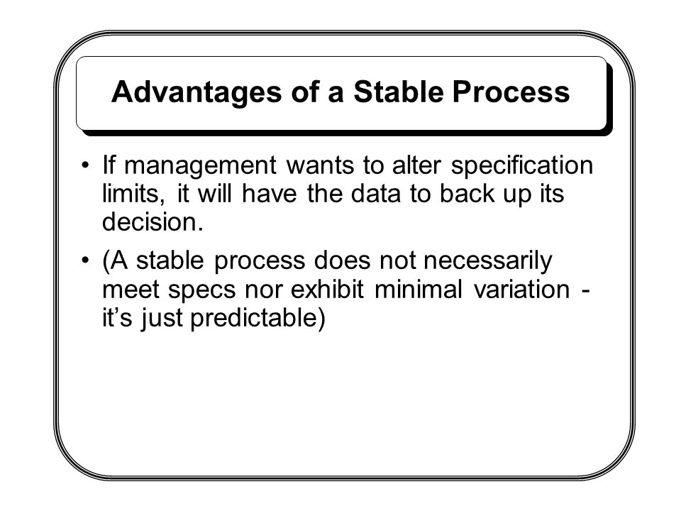 Advantages of a Stable Process If management wants to alter specification limits, it will have the data to back up its decision. (A stable process doe