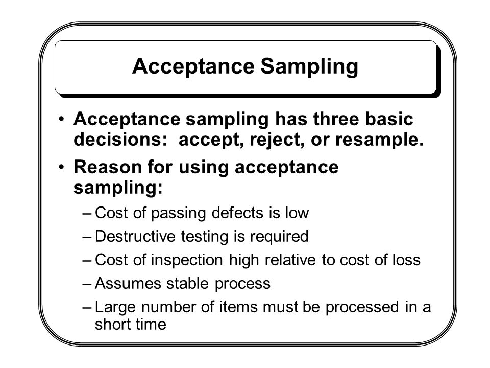 Acceptance Sampling Acceptance sampling has three basic decisions: accept, reject, or resample. Reason for using acceptance sampling: –Cost of passing
