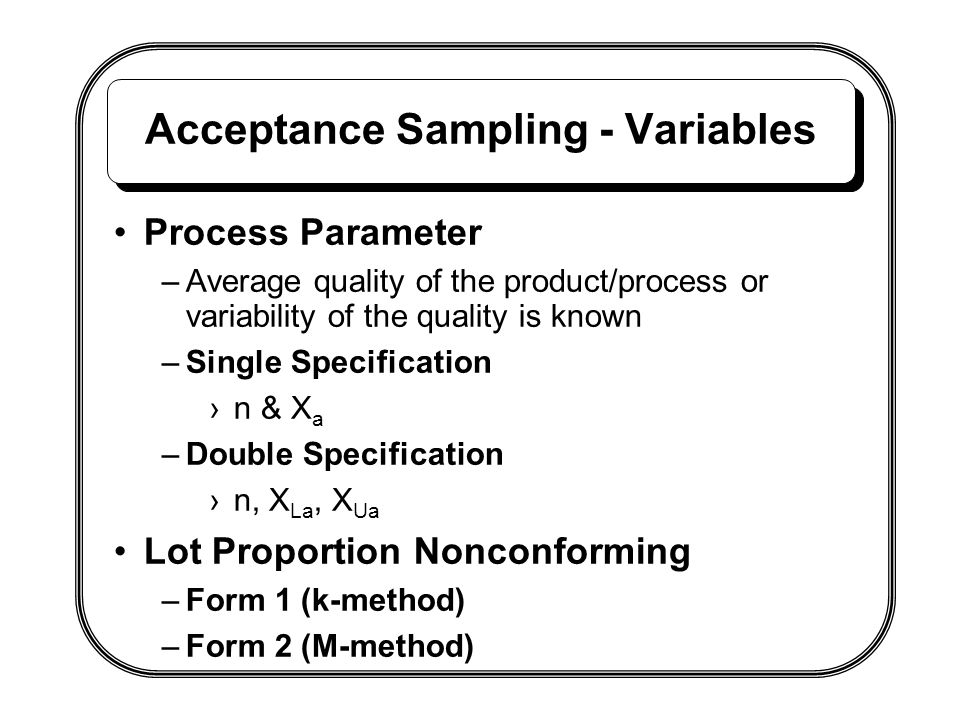 Acceptance Sampling - Variables Process Parameter –Average quality of the product/process or variability of the quality is known –Single Specification