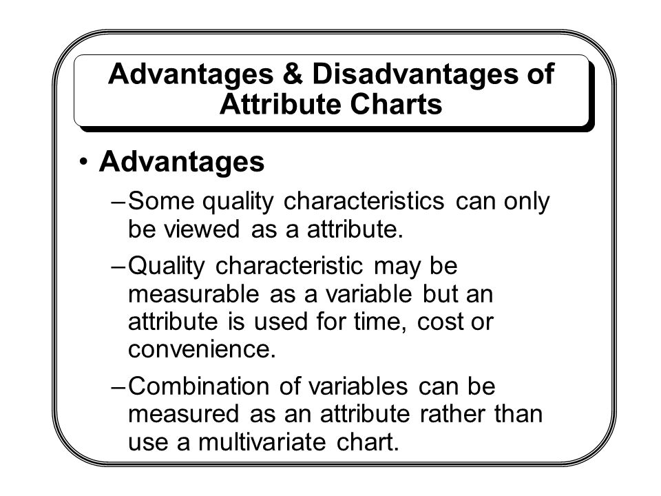 Advantages & Disadvantages of Attribute Charts Advantages –Some quality characteristics can only be viewed as a attribute. –Quality characteristic may