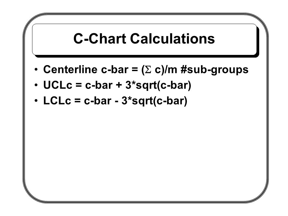 C-Chart Calculations Centerline c-bar = (  c)/m #sub-groups UCLc = c-bar + 3*sqrt(c-bar) LCLc = c-bar - 3*sqrt(c-bar)