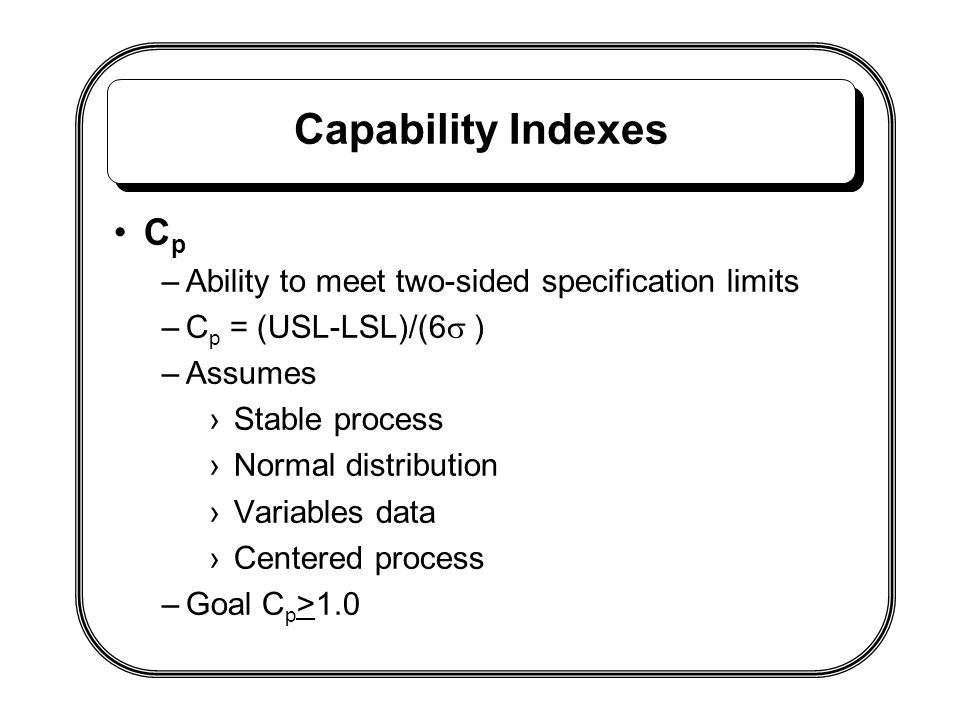Capability Indexes C p –Ability to meet two-sided specification limits –C p = (USL-LSL)/(6  ) –Assumes ›Stable process ›Normal distribution ›Variable