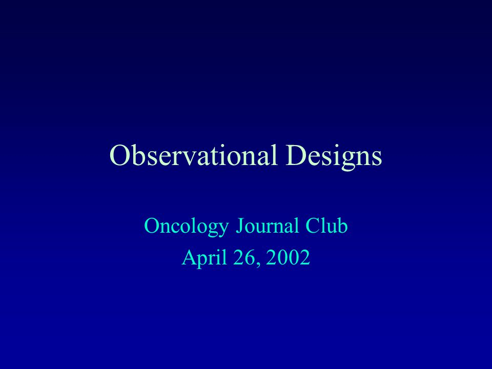 Observational Designs Oncology Journal Club April 26, 2002