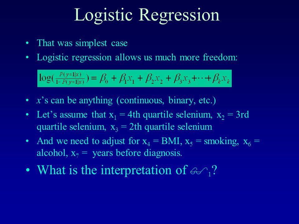 Logistic Regression That was simplest case Logistic regression allows us much more freedom: x's can be anything (continuous, binary, etc.) Let's assume that x 1 = 4th quartile selenium, x 2 = 3rd quartile selenium, x 3 = 2th quartile selenium And we need to adjust for x 4 = BMI, x 5 = smoking, x 6 = alcohol, x 7 = years before diagnosis.