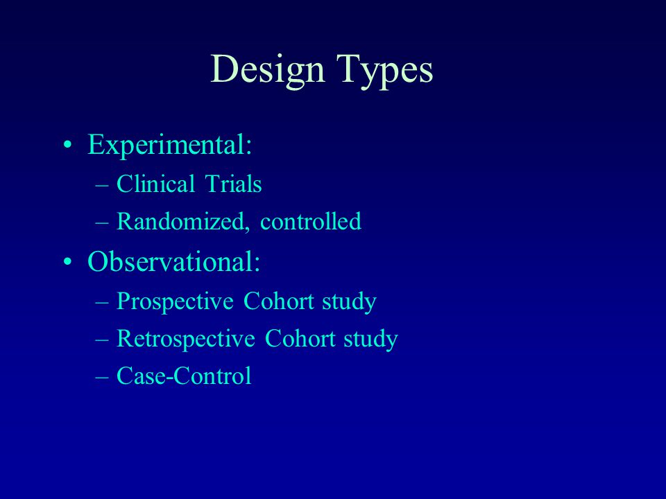 Design Types Experimental: –Clinical Trials –Randomized, controlled Observational: –Prospective Cohort study –Retrospective Cohort study –Case-Control