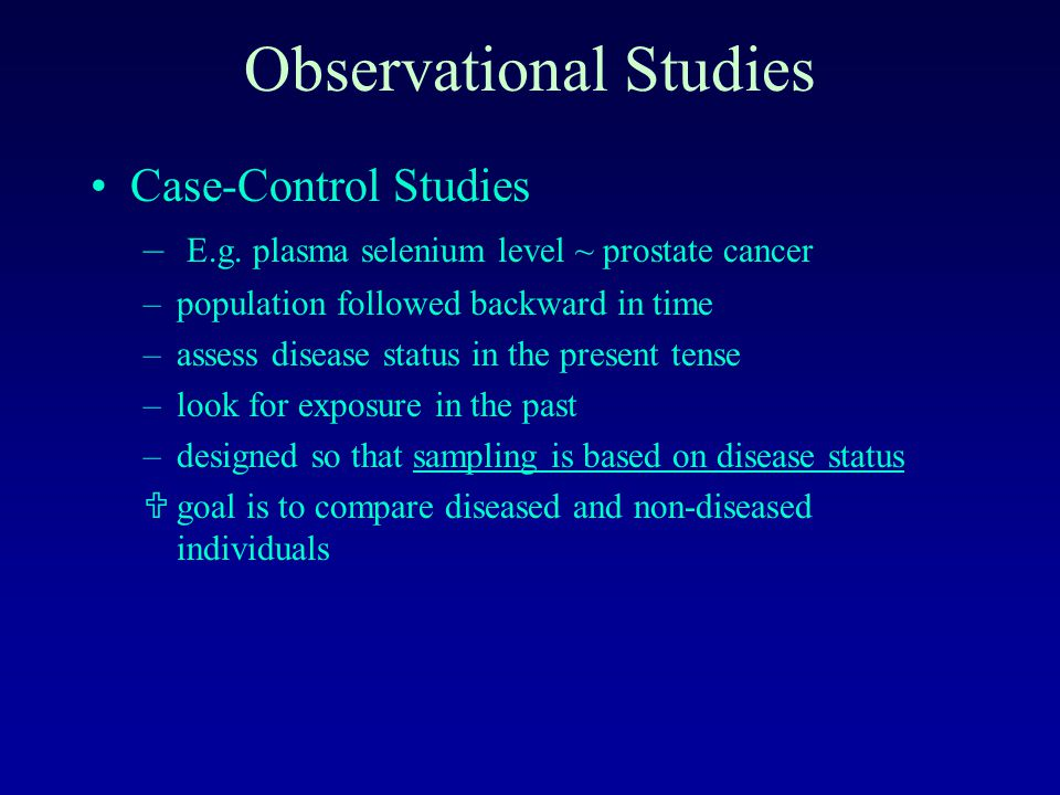 Case-Control Studies – E.g. plasma selenium level ~ prostate cancer –population followed backward in time –assess disease status in the present tense