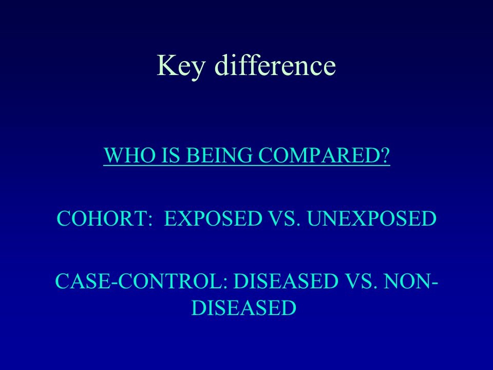 Key difference WHO IS BEING COMPARED. COHORT: EXPOSED VS.