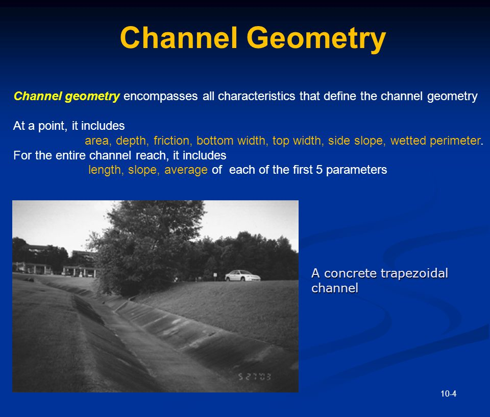 10-4 Channel Geometry A concrete trapezoidal channel Channel geometry encompasses all characteristics that define the channel geometry At a point, it