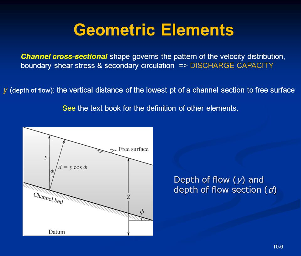 10-6 Depth of flow (y) and depth of flow section (d) Geometric Elements Channel cross-sectional shape governs the pattern of the velocity distribution