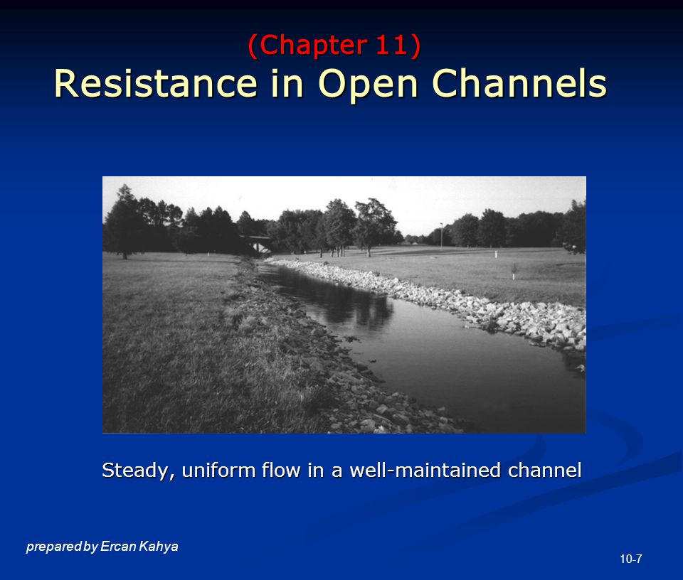 10-7 prepared by Ercan Kahya (Chapter 11) Resistance in Open Channels (Chapter 11) Resistance in Open Channels Steady, uniform flow in a well-maintained channel Steady, uniform flow in a well-maintained channel