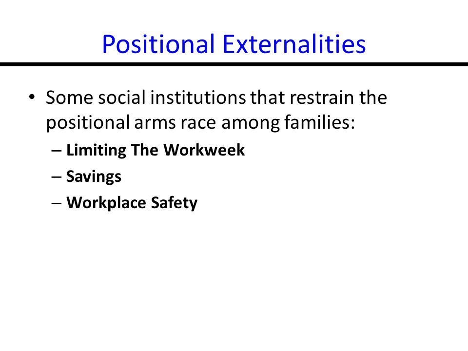 17-16 Positional Externalities Some social institutions that restrain the positional arms race among families: – Limiting The Workweek – Savings – Workplace Safety