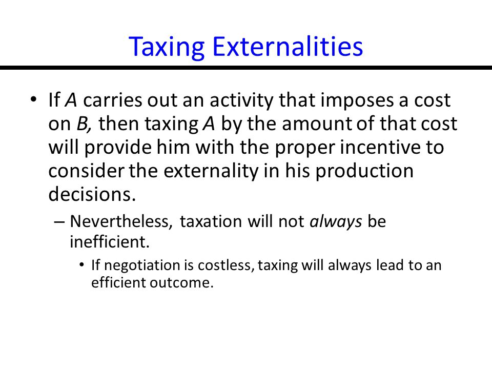 17-20 Taxing Externalities If A carries out an activity that imposes a cost on B, then taxing A by the amount of that cost will provide him with the proper incentive to consider the externality in his production decisions.