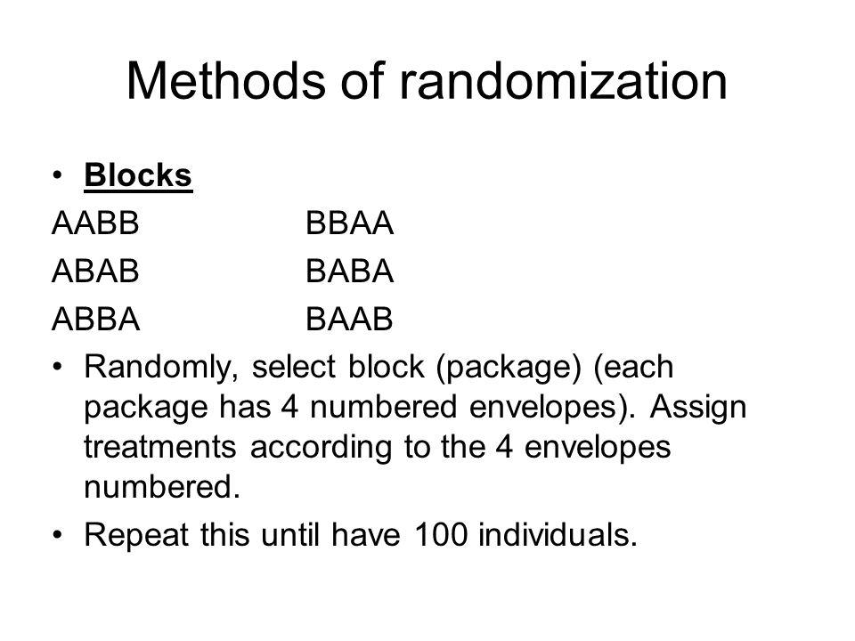 Methods of randomization Blocks AABB BBAA ABAB BABA ABBA BAAB Randomly, select block (package) (each package has 4 numbered envelopes). Assign treatme