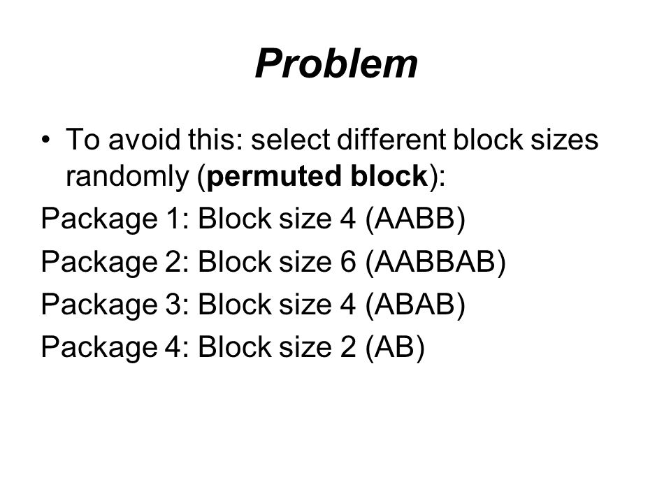 Problem To avoid this: select different block sizes randomly (permuted block): Package 1: Block size 4 (AABB) Package 2: Block size 6 (AABBAB) Package