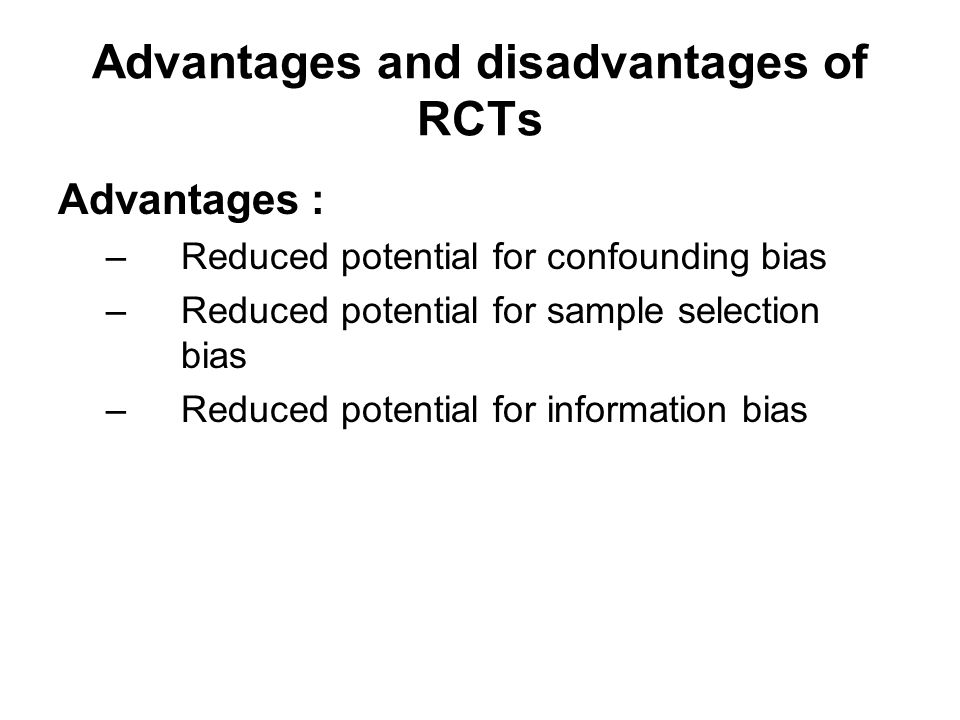 Advantages and disadvantages of RCTs Advantages : –Reduced potential for confounding bias –Reduced potential for sample selection bias –Reduced potent