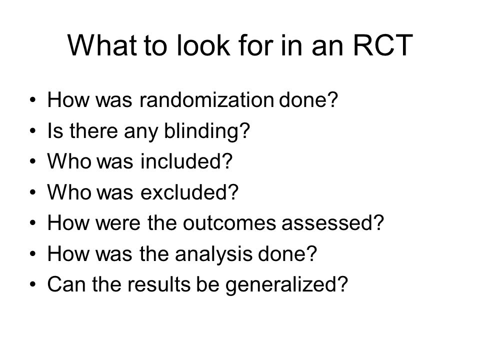 What to look for in an RCT How was randomization done? Is there any blinding? Who was included? Who was excluded? How were the outcomes assessed? How
