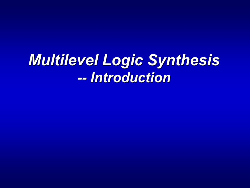 ENEE 6442 Multilevel Logic Synthesis: Outline > Introduction =What is multilevel logic.