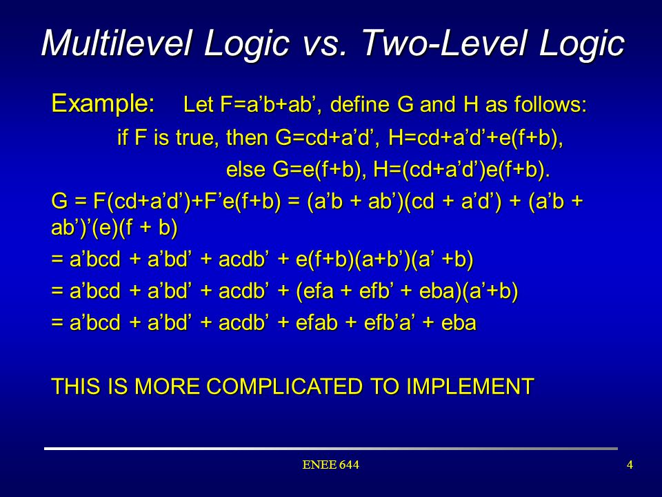 ENEE 6444 Multilevel Logic vs. Two-Level Logic Example: Let F=a'b+ab', define G and H as follows: if F is true, then G=cd+a'd', H=cd+a'd'+e(f+b), else