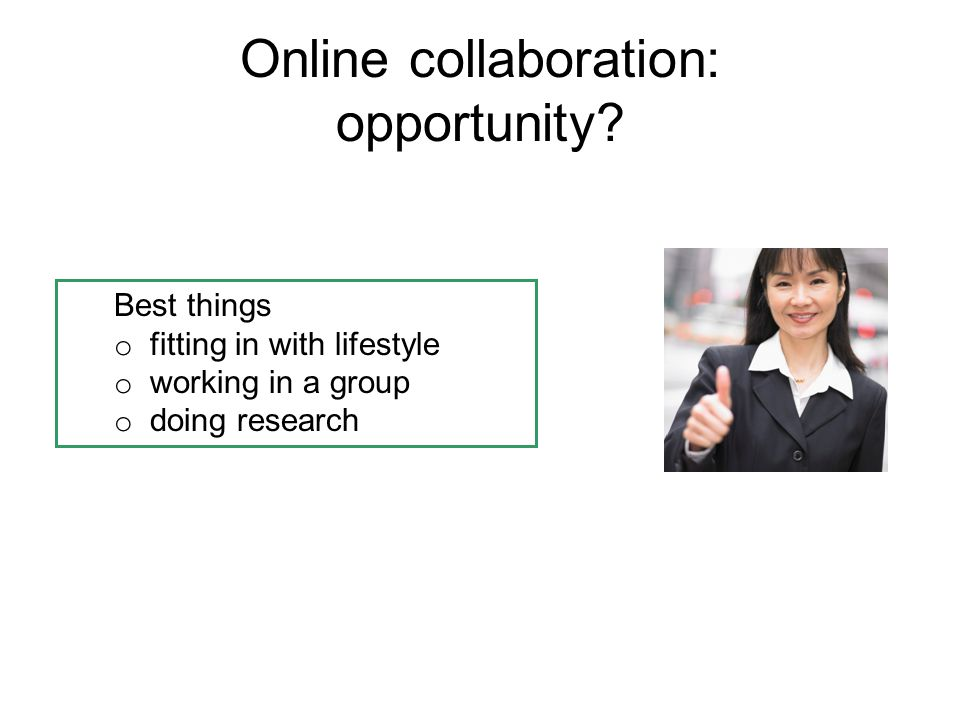 Online collaboration: opportunity? Best things o fitting in with lifestyle o working in a group o doing research