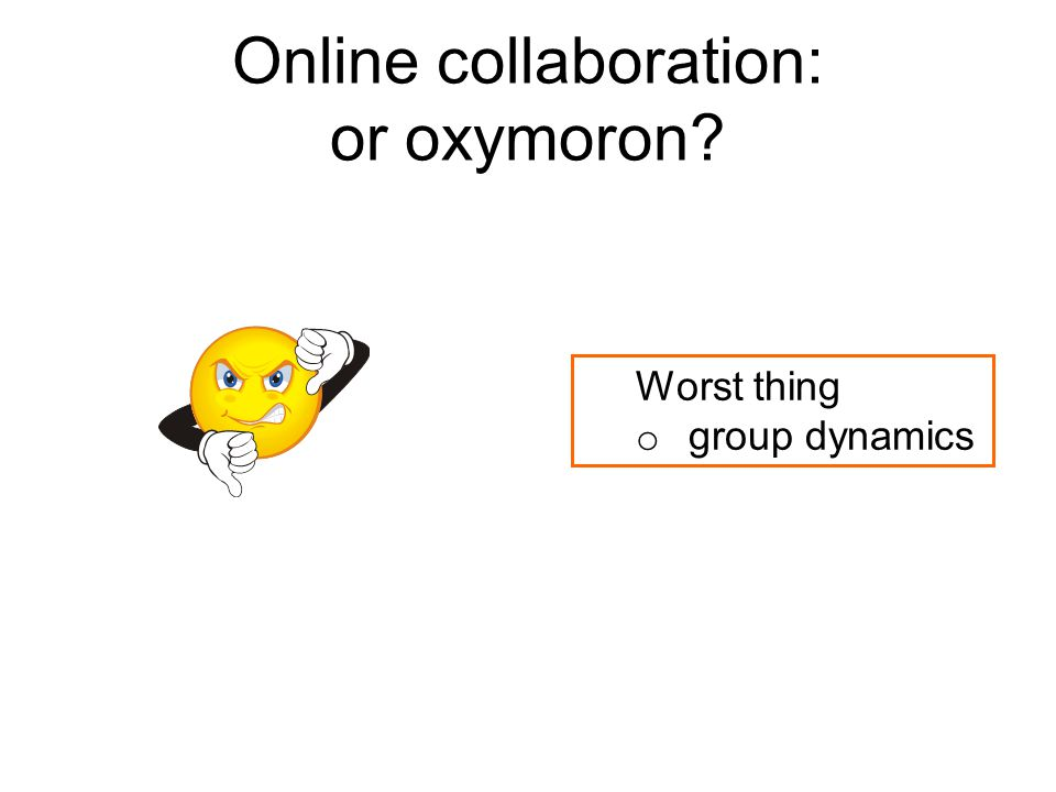 Online collaboration: or oxymoron Worst thing o group dynamics