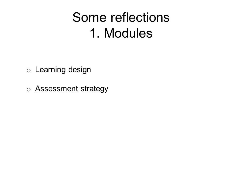 Some reflections 1. Modules o Learning design o Assessment strategy