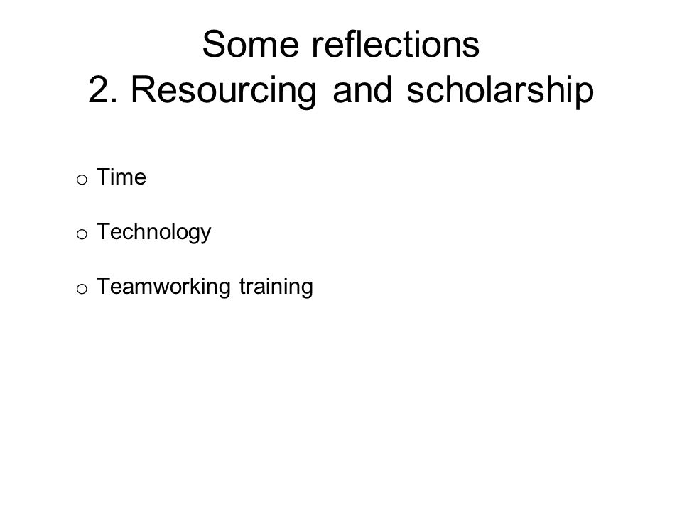 Some reflections 2. Resourcing and scholarship o Time o Technology o Teamworking training