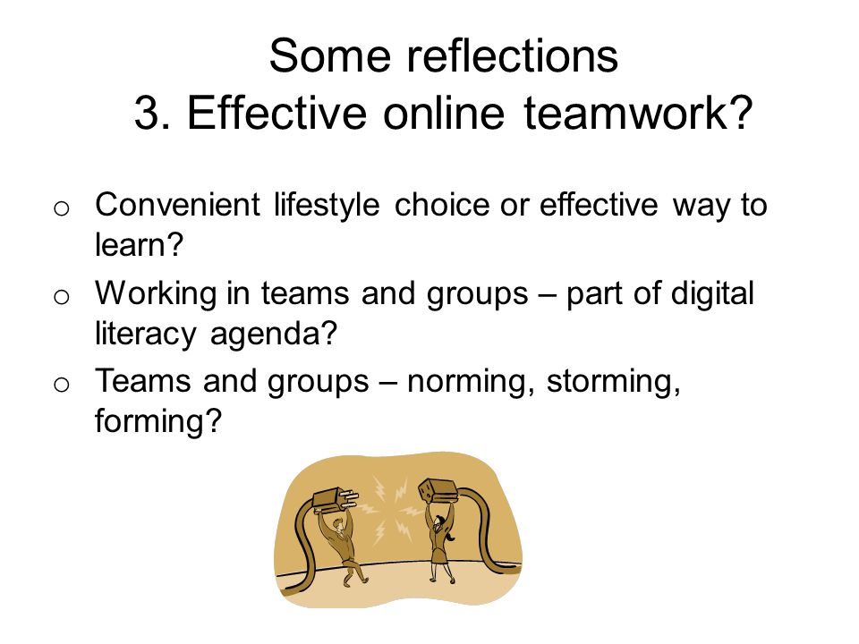 Some reflections 3. Effective online teamwork? o Convenient lifestyle choice or effective way to learn? o Working in teams and groups – part of digita