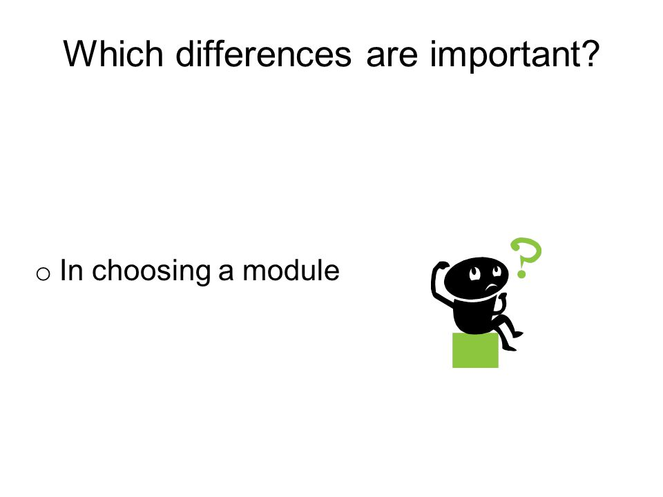 Which differences are important? o In choosing a module