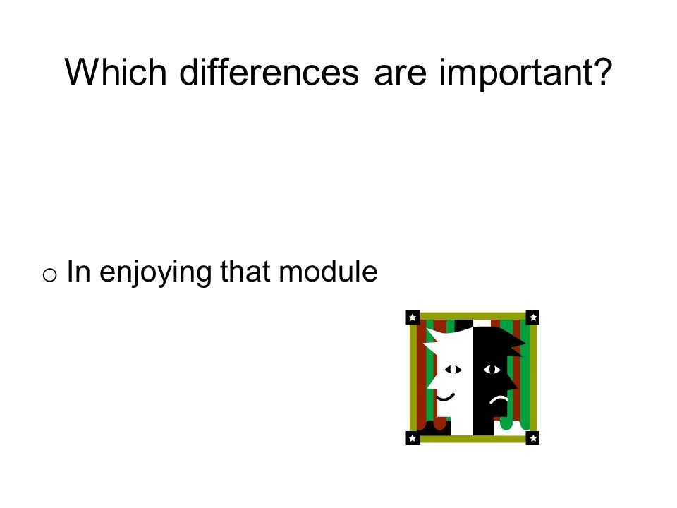 Which differences are important o In enjoying that module
