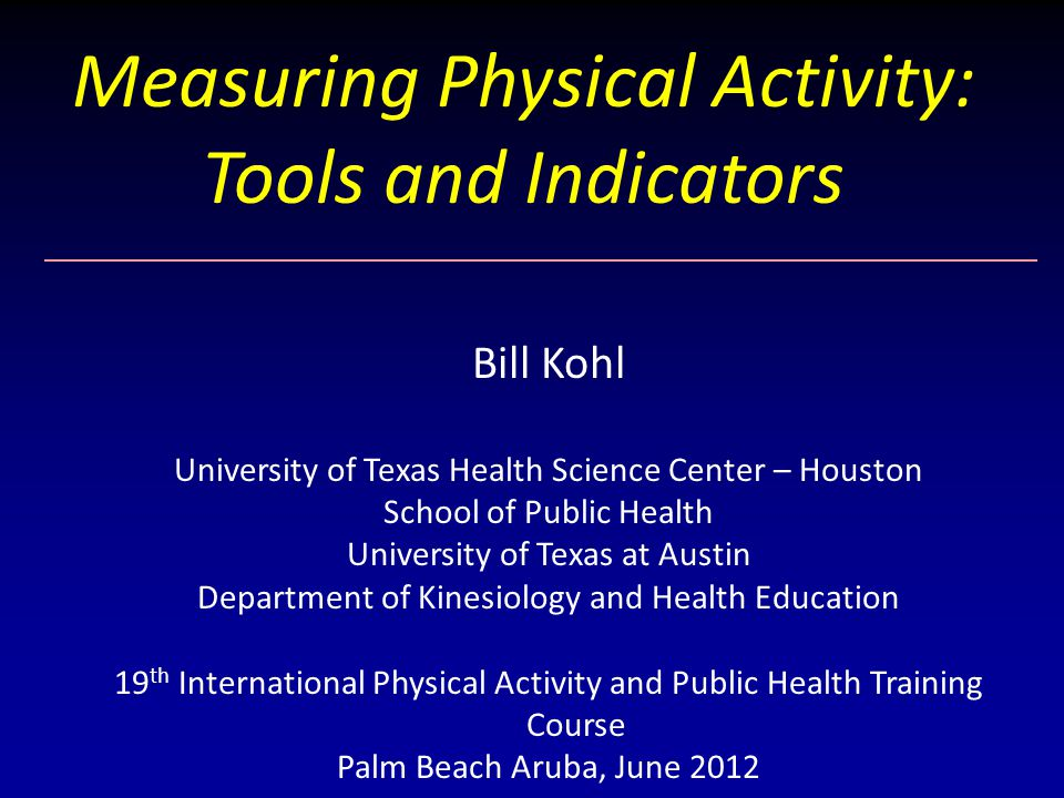 Measuring Physical Activity: Tools and Indicators Bill Kohl University of Texas Health Science Center – Houston School of Public Health University of Texas at Austin Department of Kinesiology and Health Education 19 th International Physical Activity and Public Health Training Course Palm Beach Aruba, June 2012
