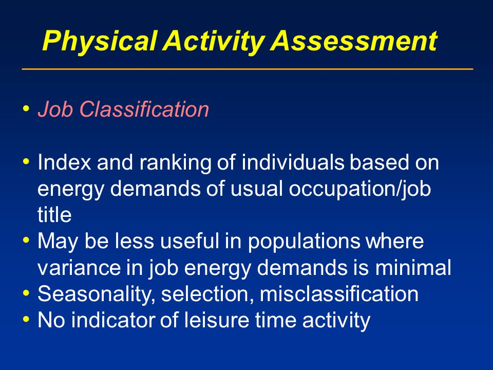 Physical Activity Assessment Job Classification Index and ranking of individuals based on energy demands of usual occupation/job title May be less useful in populations where variance in job energy demands is minimal Seasonality, selection, misclassification No indicator of leisure time activity