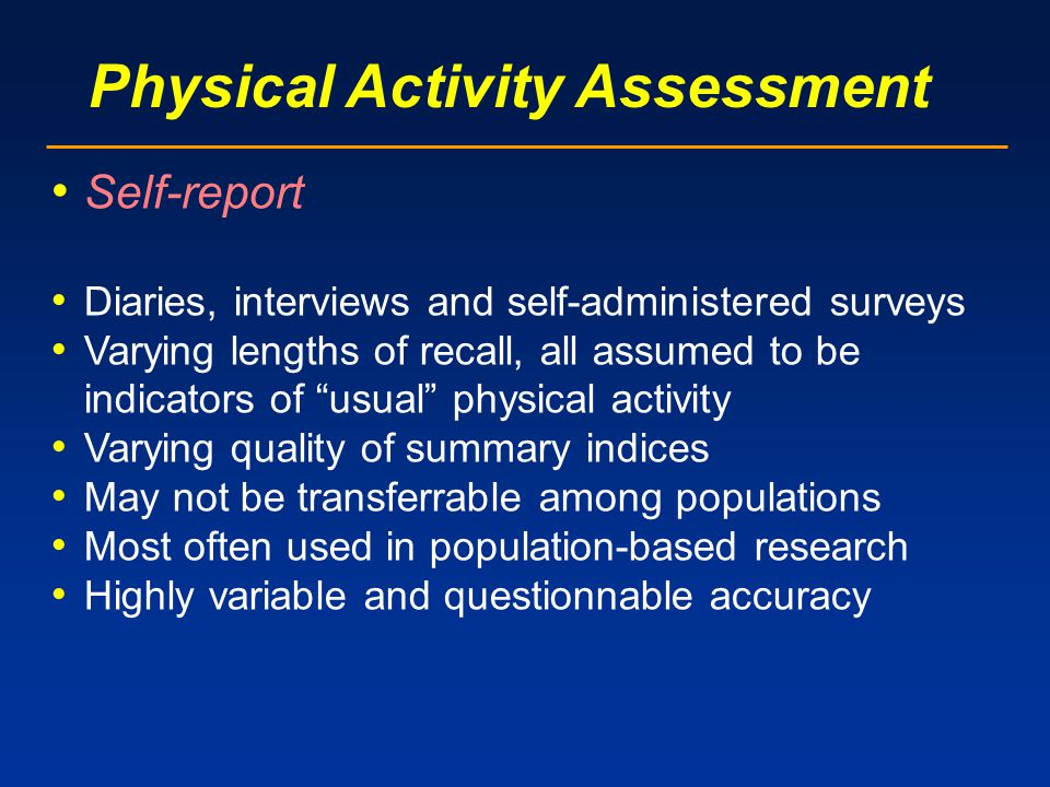Physical Activity Assessment Self-report Diaries, interviews and self-administered surveys Varying lengths of recall, all assumed to be indicators of usual physical activity Varying quality of summary indices May not be transferrable among populations Most often used in population-based research Highly variable and questionnable accuracy