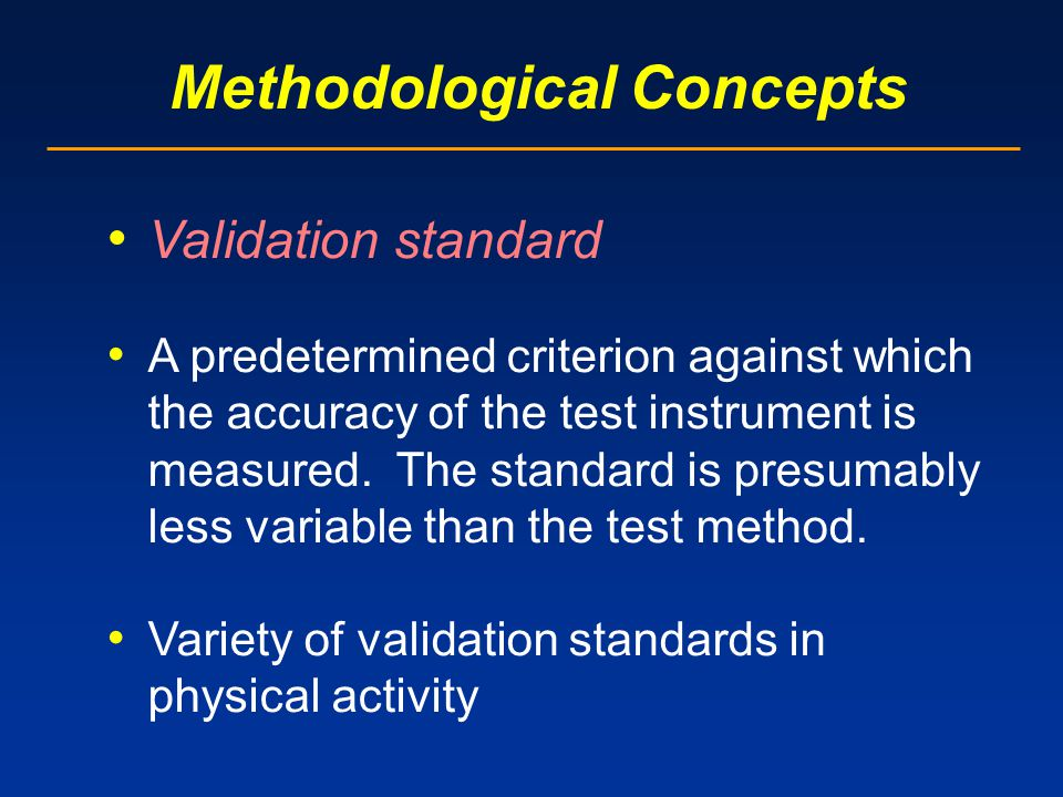 Methodological Concepts Validation standard A predetermined criterion against which the accuracy of the test instrument is measured.