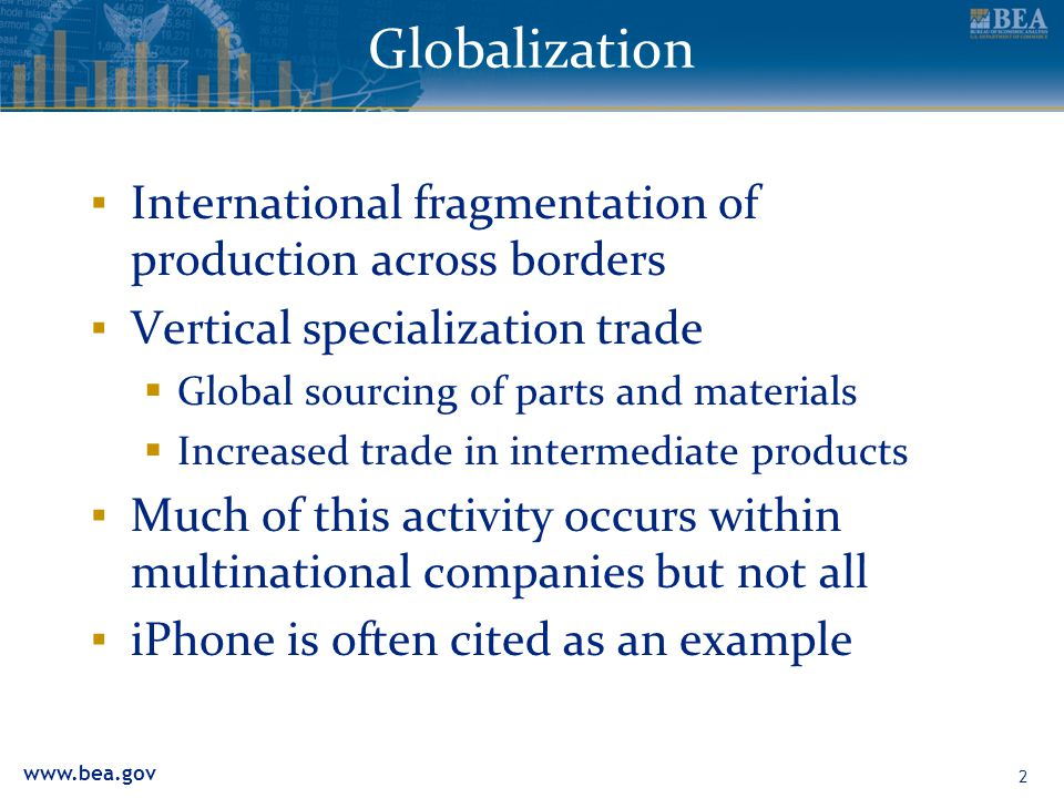 www.bea.gov 2 Globalization ▪ International fragmentation of production across borders ▪ Vertical specialization trade  Global sourcing of parts and
