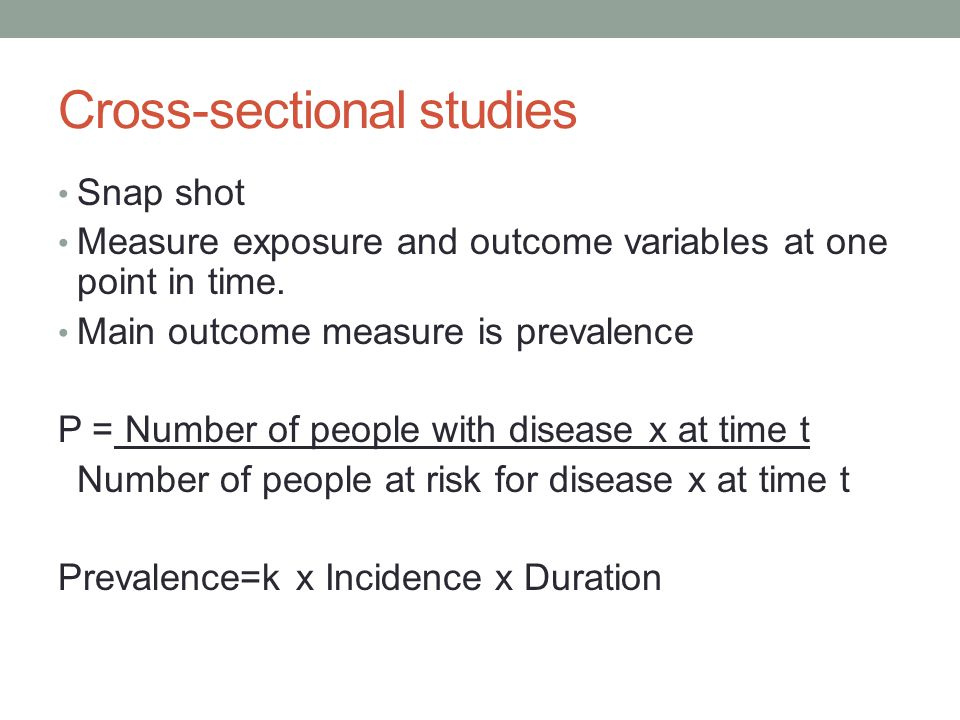 Cross-sectional studies Snap shot Measure exposure and outcome variables at one point in time. Main outcome measure is prevalence P = Number of people