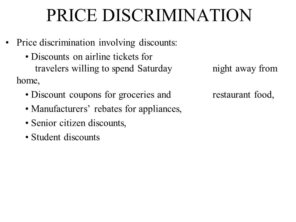 PRICE DISCRIMINATION Price discrimination involving discounts: Discounts on airline tickets for travelers willing to spend Saturday night away from home, Discount coupons for groceries and restaurant food, Manufacturers' rebates for appliances, Senior citizen discounts, Student discounts